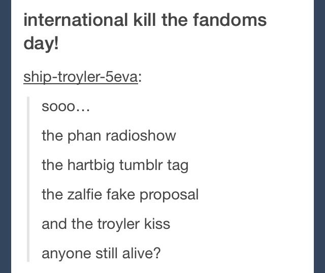 Today is international kill the fandoms day! The troyler kiss, the fake Zalfie proposal and the dan and phil radio show all in one day!