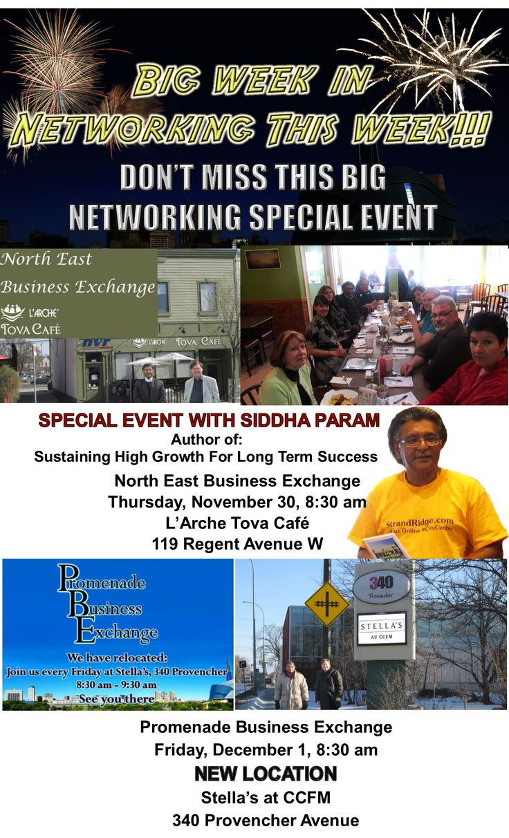 BIG WEEK IN NETWORKING THIS WEEK!!! DON'T MISS THIS WEEK'S SPECIAL NETWORKING EVENT For the week of November 27 - December 1  SPECIAL EVENT WITH  SIDDHA PARAM  Author of: Sustaining High Growth For Long Term Success North East Business Exchange Thursday, November 30, 8:30 am  L'Arche Tova Café 119 Regent Avenue W  Promenade Business Exchange Friday, December 1, 8:30 am  NEW LOCATION Stella's, 340 Provencher Avenue