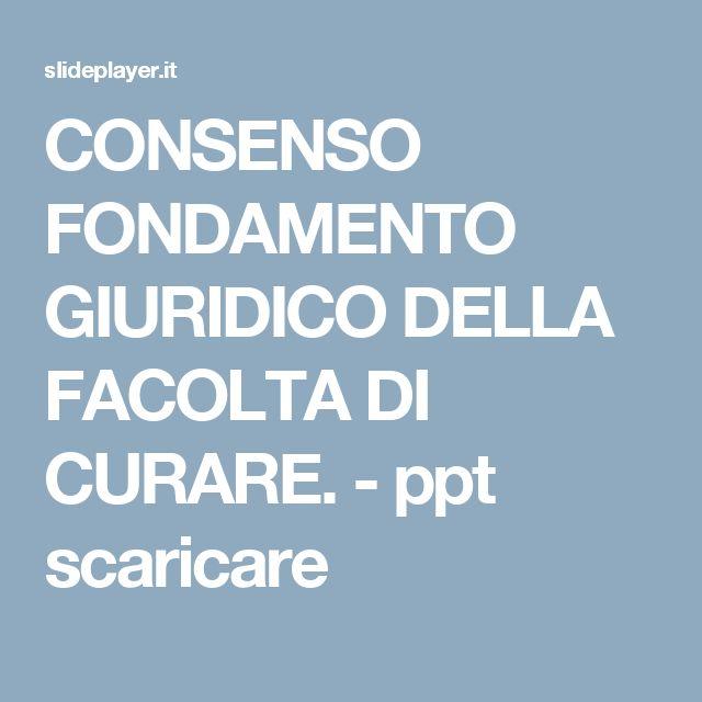 CONSENSO FONDAMENTO GIURIDICO DELLA FACOLTA DI CURARE. - ppt scaricare