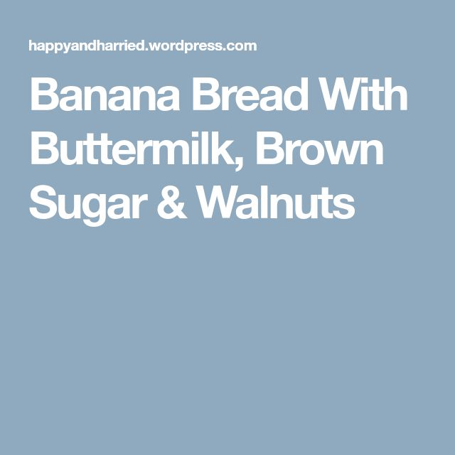 Banana Bread With Buttermilk, Brown Sugar & Walnuts