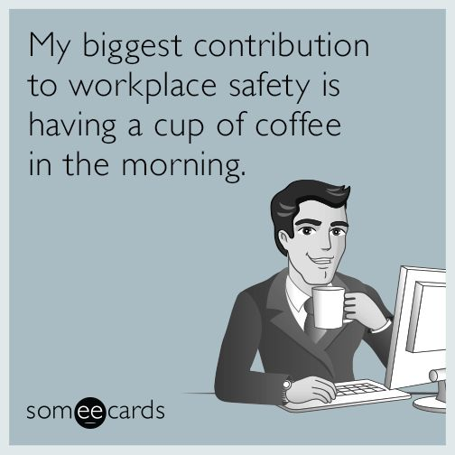 My biggest contribution to workplace safety is having a cup of coffee in the morning.