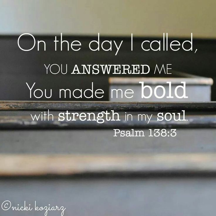 The day I called,  you Answered me. You made me Bold with strength in my soul. Psalm 138:3