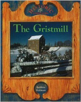 The Gristmill Bobbie Kalman Crabtree Publishing Find out how the miller produced flour and why communities developed in areas where gristmills had been built.  $9.95
