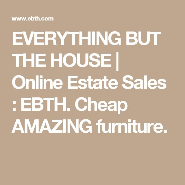 EVERYTHING BUT THE HOUSE | Online Estate Sales : EBTH.  Cheap AMAZING furniture.