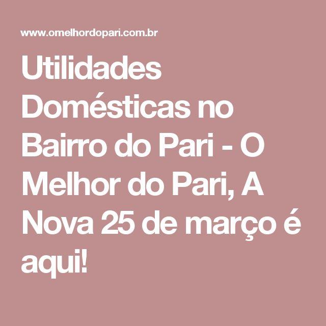 Utilidades Domésticas no Bairro do Pari - O Melhor do Pari, A Nova 25 de março é aqui!
