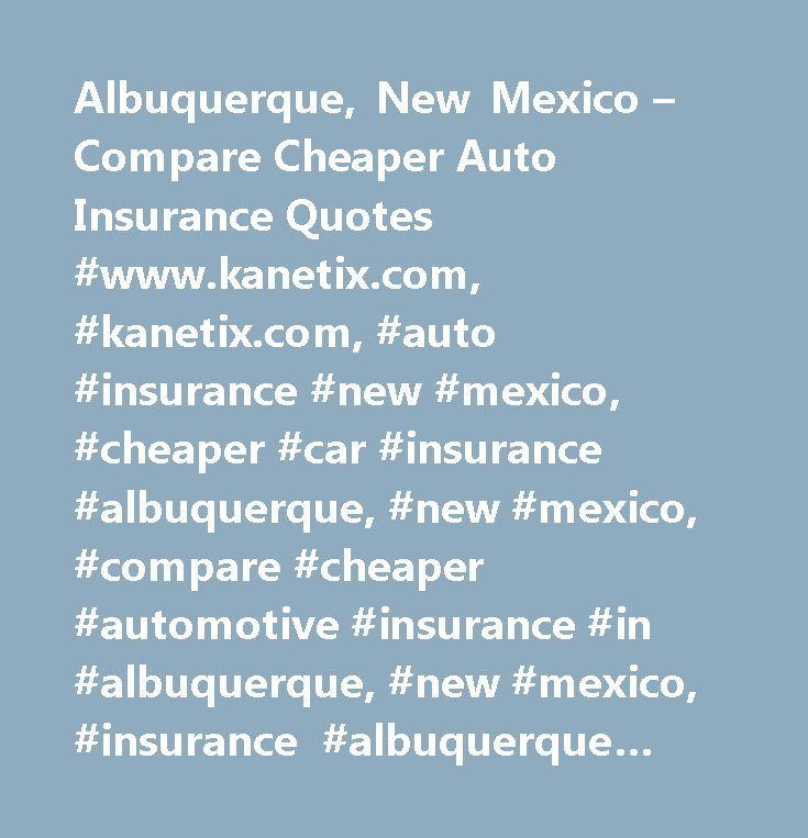 Albuquerque, New Mexico – Compare Cheaper Auto Insurance Quotes #www.kanetix.com, #kanetix.com, #auto #insurance #new #mexico, #cheaper #car #insurance #albuquerque, #new #mexico, #compare #cheaper #automotive #insurance #in #albuquerque, #new #mexico, #insurance #albuquerque #on #line, #cheap #automobile #insurance #agent #in #new #mexico, #cheap #insurance #quote #in #albuquerque, #ktx #ltd…