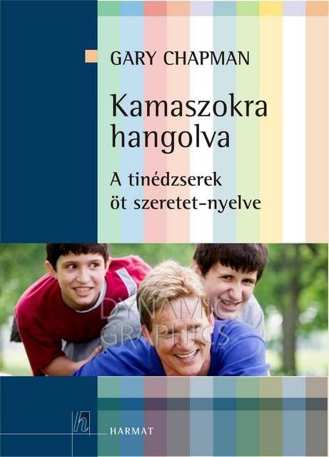 Gary Chapman- Kamaszokra hangolva- A tinédzserek öt szeretet-nyelve - Fájljaim - Szeretetkönyvek - Csak szeretetet taníts