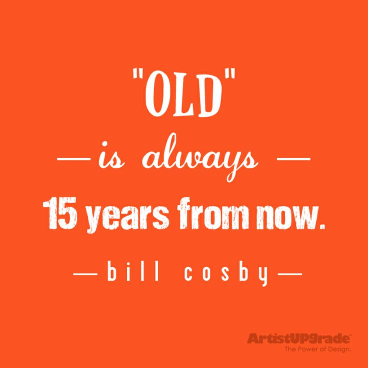 """Old"" is always 15 years from now. - Bill Cosby #quote #wisewords #WordsToLiveBy #billcosby"
