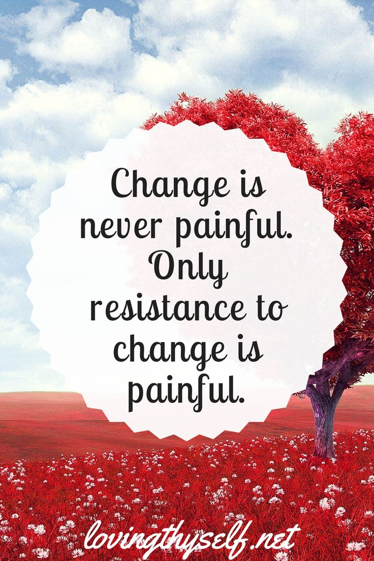 Change is never painful. Only resistance to change is painful. #inspirtational #quotes #mind #body #soul #change #mentalhealth