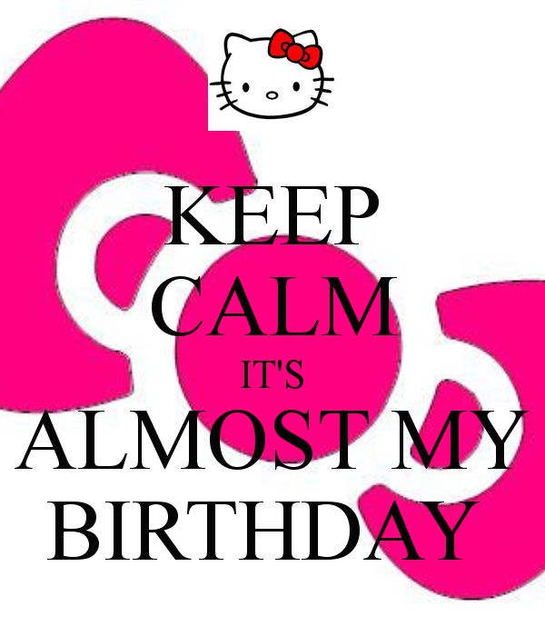 Keep Calm Birthday Sayings   KEEP CALM IT'S ALMOST MY BIRTHDAY - KEEP CALM AND CARRY ON Image ...