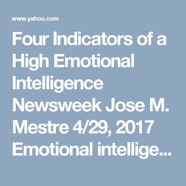 Four Indicators of a High Emotional Intelligence    Newsweek	  Jose M. Mestre  4/29, 2017  Emotional intelligence can mean the difference between behaving in a socially acceptable way nd being considered to b way out of line.    Emotional intelligence is essentially the way u perceive, understand, express, n manage emotions. And it's important because the more u understand these aspects of urself, the better your mental health nd social behaviour will b.