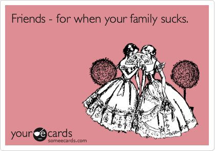 for real! thank God for giving us better friends than family hahaha - the friends we can actually tolerate, the family - not so much ;)!