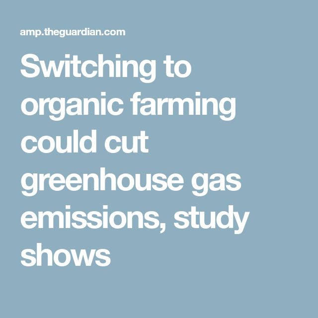 Switching to organic farming could cut greenhouse gas emissions, study shows