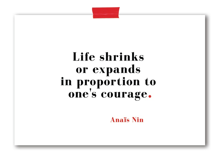 Life shrinks or expands in proportion to one's courage ~ Anais Nin