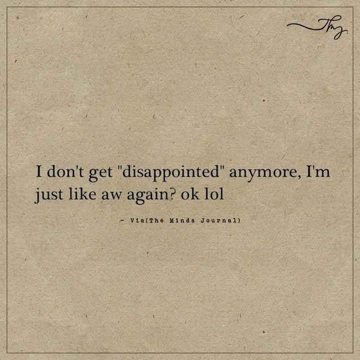 "I don't get ""disappointed"" anymore - http://themindsjournal.com/i-dont-get-disappointed-anymore/"