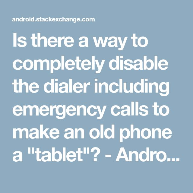 "Is there a way to completely disable the dialer including emergency calls to make an old phone a ""tablet""? - Android Enthusiasts Stack Exchange"