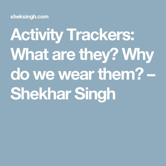 Activity Trackers: What are they? Why do we wear them? – Shekhar Singh