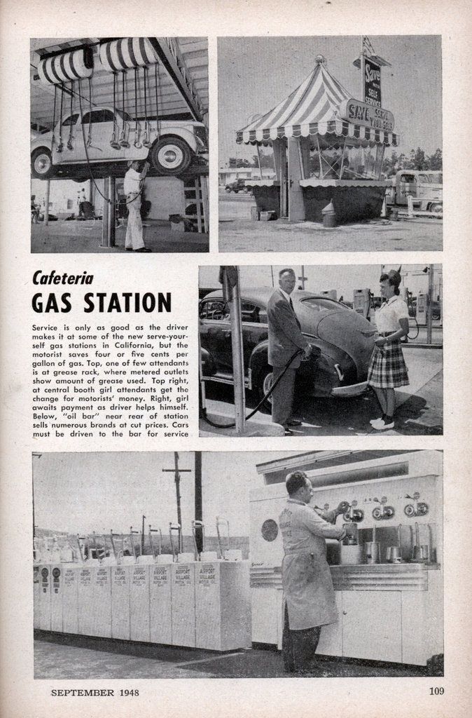 "Cafeteria GAS STATION (Popular Mechanics 1948).  Service is only as good as the driver makes it at some of the new serve-your-self gas stations in California, but the motorist saves four or five cents per gallon of gas. Top, one of few attendants is at grease rack, where metered outlets show amount of grease used. Top right, at central booth girl attendants get the change for motorists' money. Right, girl awaits payment as driver helps himself. Below, ""oil bar"" near rear of station sells…"
