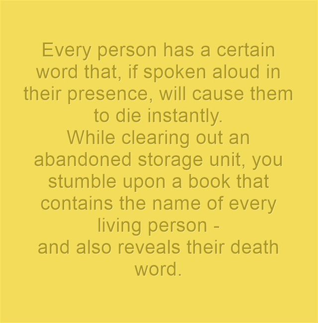 Every person has a certain word that, if spoken aloud in their presence, will cause them to die instantly. While clearing out an abandoned storage unit, you stumble upon a book that contains the name of every living person - and also reveals their death word.