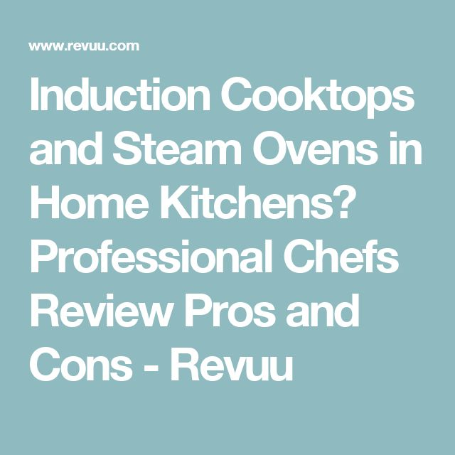 Induction Cooktops and Steam Ovens in Home Kitchens? Professional Chefs Review Pros and Cons - Revuu