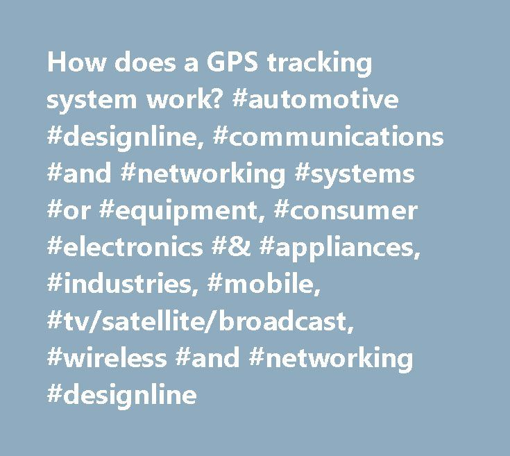 How does a GPS tracking system work? #automotive #designline, #communications #and #networking #systems #or #equipment, #consumer #electronics #& #appliances, #industries, #mobile, #tv/satellite/broadcast, #wireless #and #networking #designline http://anaheim.remmont.com/how-does-a-gps-tracking-system-work-automotive-designline-communications-and-networking-systems-or-equipment-consumer-electronics-appliances-industries-mobile-tvsatellitebroad/  # Sign Up / Sign In Sign In Sign In…