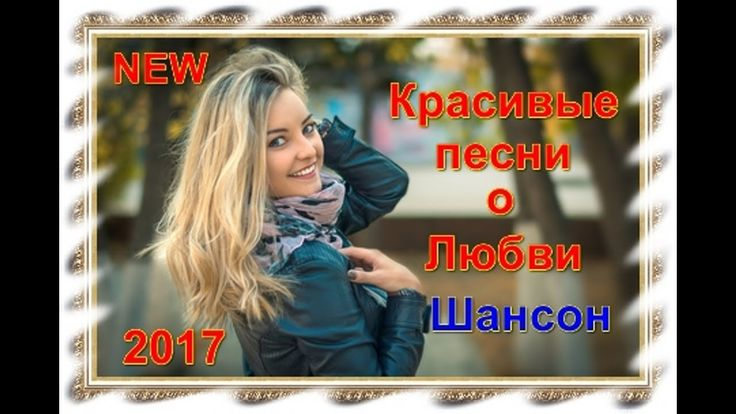 БЕЗУМНО КРАСИВЫЕ ПЕСНИ О ЛЮБВИ НА ШАНСОН 2017 СКАЧАТЬ БЕСПЛАТНО