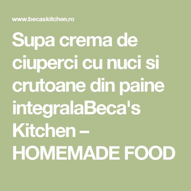Supa crema de ciuperci cu nuci si crutoane din paine integralaBeca's Kitchen – HOMEMADE FOOD