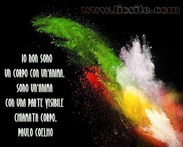Io non sono un corpo con un'anima. Sono un'anima con una parte visibile chiamata corpo.  Paulo Coelho