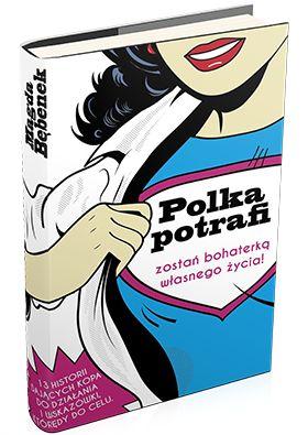 """Książka dla kobiet """"Polka potrafi. Zostań bohaterką własnego życia!"""" - trzynaście historii wziętych z życia zwykłych-niezwykłych Polek z całego kraju, które wzruszą, zachwycą i zainspirują do spełniania marzeń i życia po swojemu."""