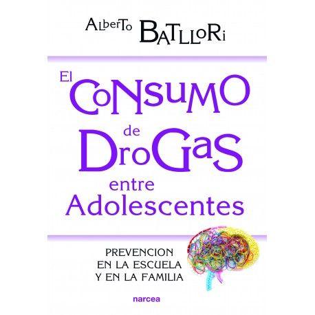 El Consumo de drogas entre adolescentes: prevención en la escuela y en la familia / Alberto Batllori. Narcea, 2016