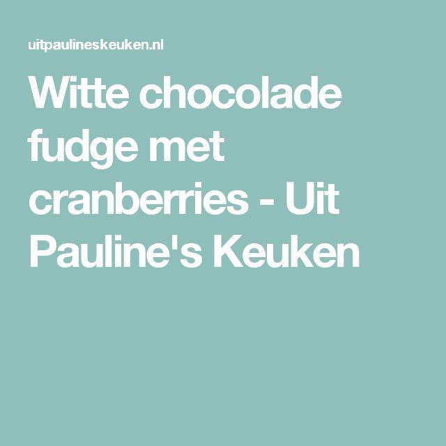 Witte chocolade fudge met cranberries - Uit Pauline's Keuken
