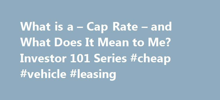 """What is a – Cap Rate – and What Does It Mean to Me? Investor 101 Series #cheap #vehicle #leasing http://lease.remmont.com/what-is-a-cap-rate-and-what-does-it-mean-to-me-investor-101-series-cheap-vehicle-leasing/  Facts and Fiction about """"CAP"""" rates. Since initially writing this blog, there has been many new articles by many authors about the definition of """"Cap Rates"""" and what they mean. Most of the articles are pure definitions that most people have difficulty understanding how it may affect…"""