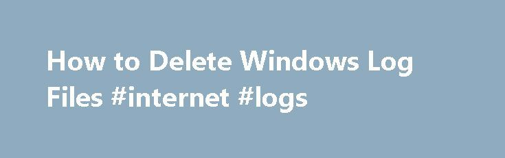 How to Delete Windows Log Files #internet #logs http://san-antonio.remmont.com/how-to-delete-windows-log-files-internet-logs/  # How to Delete Windows Log Files The Windows operating system records events, errors and other operations in temporary log files that are saved on the hard drive. Over time, these log files can grow to be quite large and they can consume a great deal of hard drive space.You can reclaim disk space and delete old log files using the Disk Cleanup utility, installed by…
