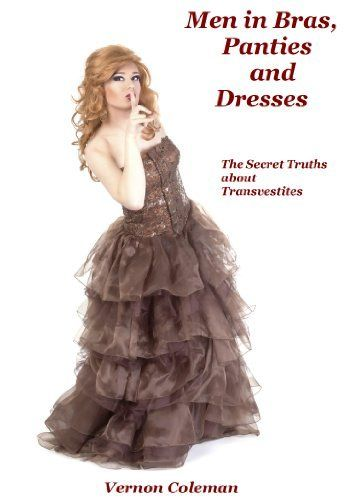 Men in Bras, Panties and Dresses: The Secret Truths About Transvestites (European Medical Journal) by Dr Vernon Coleman,