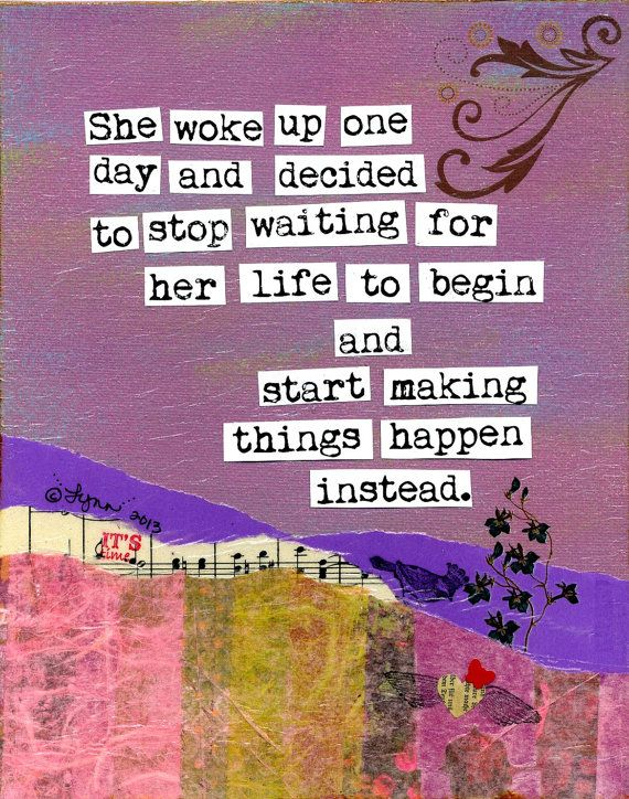 She woke up one day and decided to stop waiting for her life to begin and start making things happen instead.