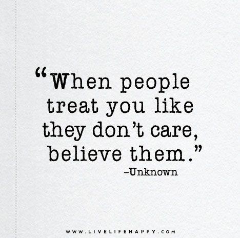 """""""Quando as pessoas te tratam como se não se importassem, acredite nelas."""""""