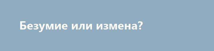Безумие или измена? http://rusdozor.ru/2017/06/14/bezumie-ili-izmena/  То, что происходит в нашем обществе в последнее время, заставляет сомневаться в его адекватности. Люди, которые борются против русофобии, радикализма, революции, которые выступают в защиту русских святынь, такие люди всячески шельмуются, демонизируются и замалчиваются. Тем временем, русофобы, христоненавистники, богоборцы, призывающие ...