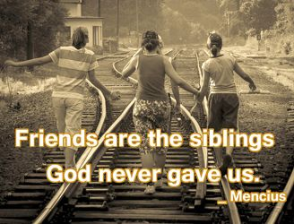Friends are the siblings God never gave us.  _ Mencius