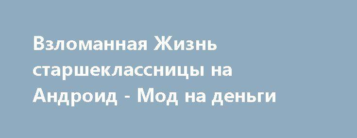 Взломанная Жизнь старшеклассницы на Андроид - Мод на деньги http://android-gamerz.ru/2726-vzlomannaya-zhizn-starsheklassnicy-na-android-mod-na-dengi.html