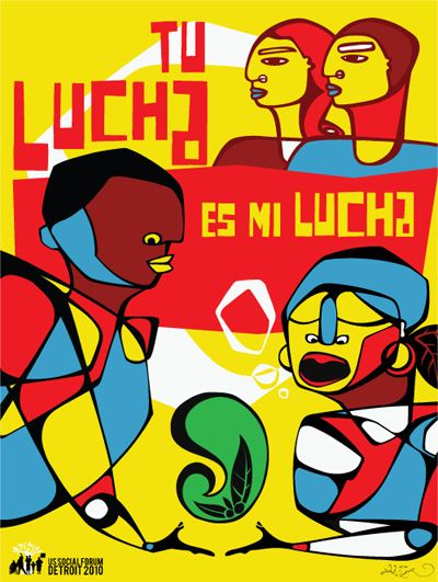 "SUPPORTING ARTWORK 3: Favianna Rodriguez, ""Tu Lucha Es Mi Lucha, Your fight is my fight"" 2010, Full Color Offset. As public speaker, artist, activist for the people, Rodriguez continues the legacy of the Chicano Art Movement. Her work directly influenced by the movement, consists of bright colors and political statements. Calling for equal rights for undocumented workers, women, and those that do not have a voice. Her work challenges the political & questions governmental actions."