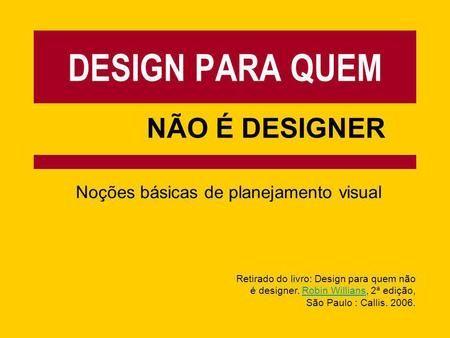 DESIGN PARA QUEM NÃO É DESIGNER Noções básicas de planejamento visual Retirado do livro: Design para quem não é designer. Robin Willians, 2ª edição,Robin.