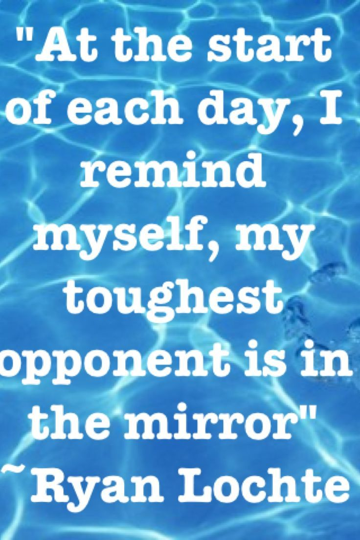 At the start of each day, I remind myself, my toughest opponent is in the mirror. ~Ryan Lochte