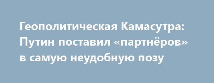 Геополитическая Камасутра: Путин поставил «партнёров» в самую неудобную позу http://politvesti.com/?p=18150  Вчерашний ультиматум Путина – не столько прощальный поцелуй Обаме, сколько посыл будущему хозяину Белого дома. Новости последних суток явственно доказали, что вести какой-либо диалог с истерящей хромой уткой, – пустая трата времени, сил и красноречия. Так что всё, что будет заявлено и сделано российской стороной по сирийскому вопросу, а так же в отношении двухсторонних отношений…