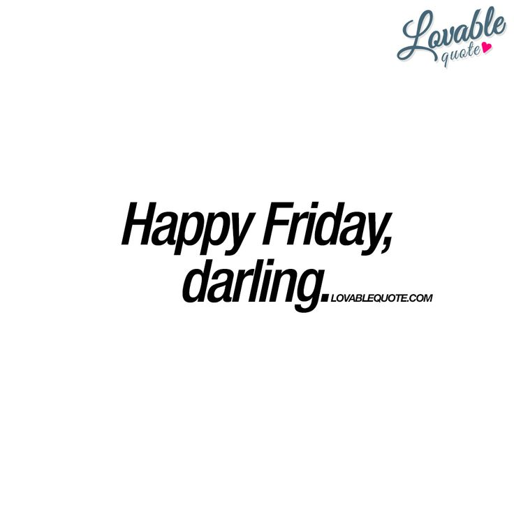 """""""Happy Friday, darling."""" It's finally Friday. We love Fridays! And here's a really nice and cute quote that you can share with your darling!   #happyfriday #fridaylove www.lovablequote.com"""