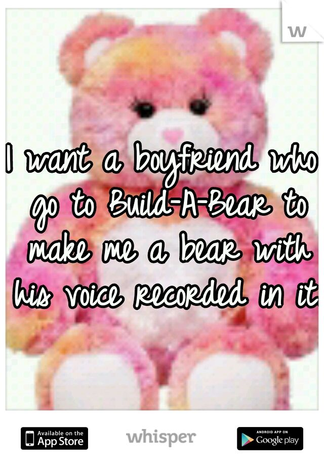 I want a boyfriend who go to Build-A-Bear to make me a bear with his voice recorded in it.