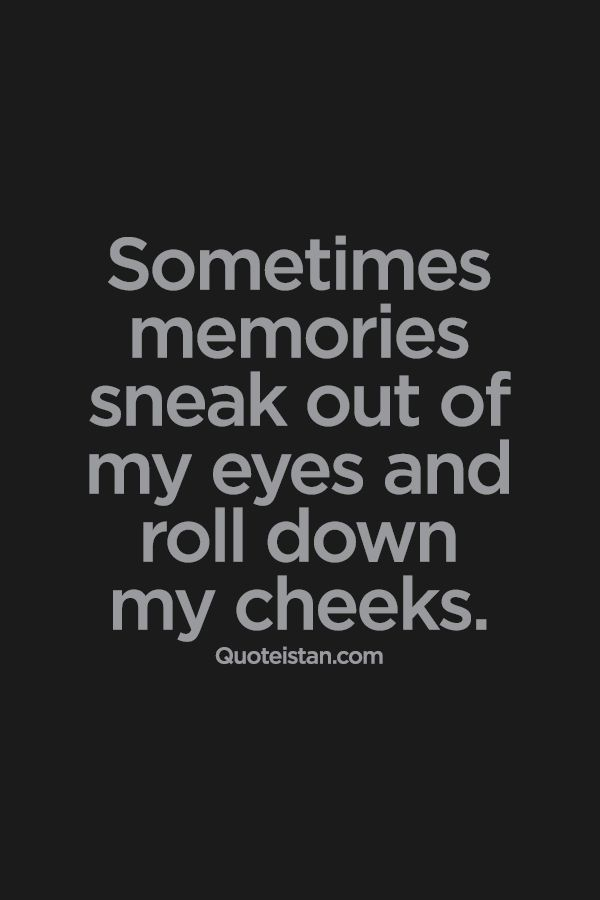 Sometimes memories sneak out of my eyes and roll down my ...