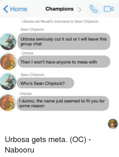 Group Chat, Memes, and Chat: Home Champions Urbosa set Revali s nickname to Sean Chipkock. Sean Chiplock Urbosa seriously cut it out or l will leave this group chat Urbosa Then won't have anyone to mess with Sean Chiplock Who's Sean Chiplock? Urbosa I dunno, the name just seemed to fit you for some reason Urbosa gets meta. (OC) - Nabooru