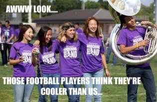 "Ah football players. It's adorable how they think marching band is easy because it's ""just walking"""