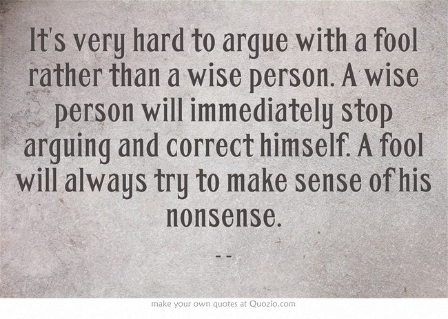 It's very hard to argue with a fool rather than a wise person. A wise person will immediately stop arguing and correct himself. A fool will always try to make sense of his nonsense.