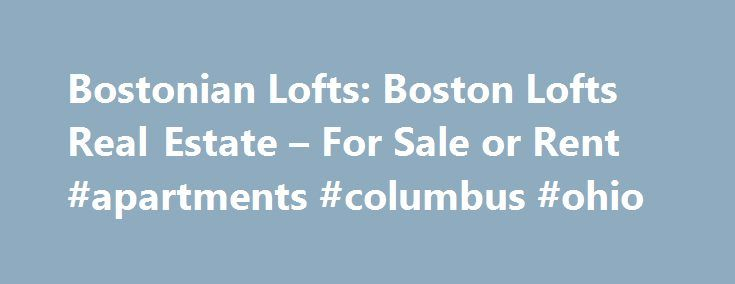 Bostonian Lofts: Boston Lofts Real Estate – For Sale or Rent #apartments #columbus #ohio http://apartments.remmont.com/bostonian-lofts-boston-lofts-real-estate-for-sale-or-rent-apartments-columbus-ohio/  #lofts for rent # Bostonian Lofts: Your Boston Loft Specialists SEARCH THOUSANDS OF LOFTS BOSTON LOFTS Welcome to the new emerging real estate market in Boston! Lofts in Boston are rapidly becoming the buyers' choice of living. Endless design opportunities, open floor plans and amazing views…